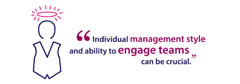 Individual management style and ability to engage teams can be crucial